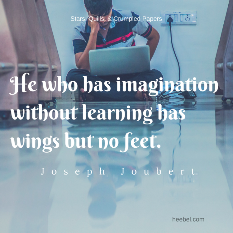 He who has imagination without learning has wings but no feet. - Joseph Joubert