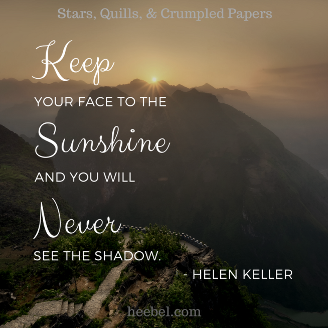 Keep Your Face to The Sunshine And You Will Never See the Shadow - Hellen Keller