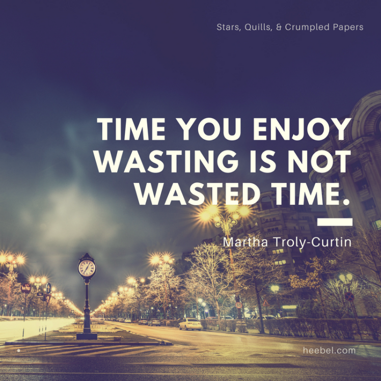 Time You Enjoy Wasting Is Not Wasted Time - Martha Troly-Curtin