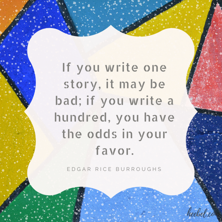 If you write one story, it may be bad; if you write a hundred, you have the odds in your favor.